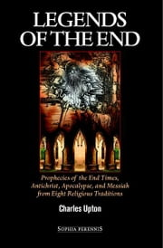 Legends Of The End - Prophecies of the End Times, Antichrist, Apocalypse, & Messiah from Eight Religious Traditions ebook by Charles Upton