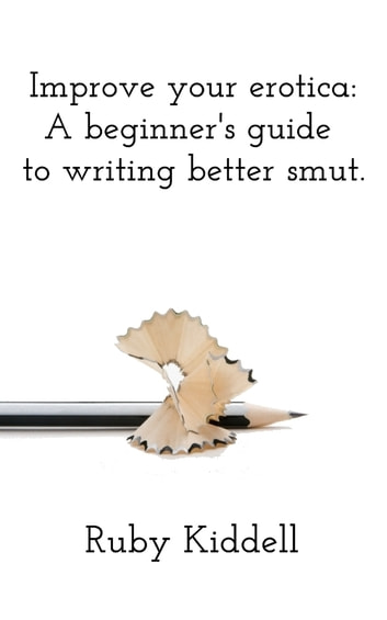 Improve your erotica: A beginner's guide to writing better smut. ebook by Ruby Kiddell