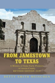 FROM JAMESTOWN TO TEXAS - A History of Some Early Pioneers of Austin County ebook by Betty Smith Meischen