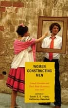 Women Constructing Men - Female Novelists and Their Male Characters, 1750D2000 ebook by Sarah S. G. Frantz, Katharina Rennhak, Sarah Ailwood,...