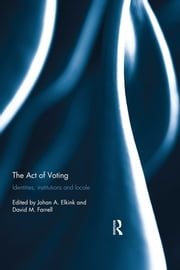 The Act of Voting - Identities, Institutions and Locale ebook by Johan A. Elkink,David M. Farrell