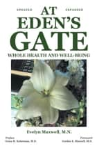At Eden's Gate: Whole Health and Well-Being ebook by Evelyn Maxwell, M.N.