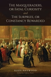 The Masqueraders, or Fatal Curiosity, and The Surprize, or Constancy Rewarded ebook by Eliza Haywood,Tiffany Potter