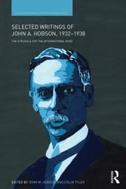 Selected Writings of John A. Hobson 1932-1938 - The Struggle for the International Mind ebook by John M Hobson,Colin Tyler