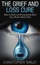 The Grief and Loss Cure - How to Deal and Permanently Heal Your Broken Heart Fast - Grief and Grieving, Grief and Bereavement, Grief Counseling, Grieve, loss, how to grieve ebook by L.W. Wilson, Christopher Ranjit