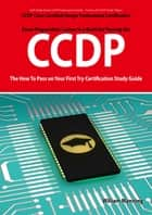 CCDP Cisco Certified Design Professional Certification Exam Preparation Course in a Book for Passing the CCDP Exam - The How To Pass on Your First Try Certification Study Guide ebook by William Manning