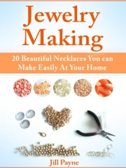 Jewelry Making: 20 Beautiful Necklaces You can Make Easily At Your Home ebook by Jill Payne