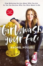 Girl, Wash Your Face - Stop Believing the Lies About Who You Are so You Can Become Who You Were Meant to Be 電子書籍 by Rachel Hollis