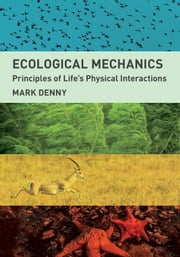 Ecological Mechanics: Principles of Life's Physical Interactions ebook by Denny, Mark