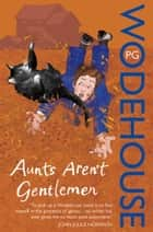 Aunts Aren't Gentlemen - (Jeeves & Wooster) ebook by P G Wodehouse
