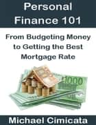 Personal Finance 101: From Budgeting Money to Getting the Best Mortgage Rate ebook by Michael Cimicata