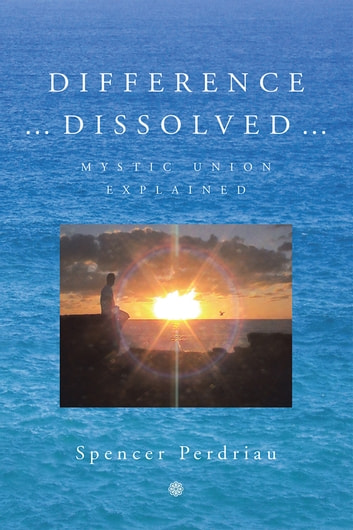 Difference Dissolved - Mystic Union Explained ebook by Spencer Perdriau