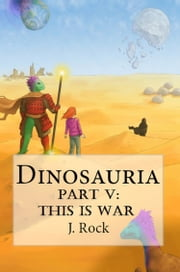 Dinosauria: Part V: This Is War ebook by J. Rock