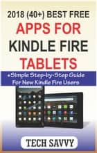 2018 (40+) Best Free Apps for Kindle Fire Tablets - +Simple Step-by-Step Guide For New Kindle Fire Users eBook by Tech Savvy