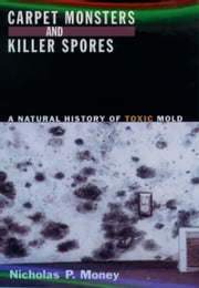 Carpet Monsters and Killer Spores - A Natural History of Toxic Mold ebook by Nicholas P. Money