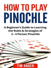 How to Play Pinochle - A Beginner's Guide to Learning the Rules & Strategies of 2 - 4 Person Pinochle ebook by Tim Ander
