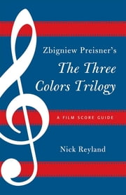 Zbigniew Preisner's Three Colors Trilogy: Blue, White, Red - A Film Score Guide ebook by Nicholas W. Reyland