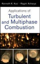 Applications of Turbulent and Multiphase Combustion ebook by Kenneth Kuan-yun Kuo, Ragini Acharya