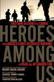 Heroes Among Us - Firsthand Accounts of Combat From America's Most Decorated Warriors in Iraq and Afghanistan ebook by General Tommy Franks,John S. McCain,Major Chuck Larson,Major Chuck Larson