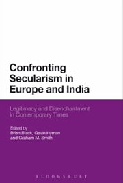 Confronting Secularism in Europe and India - Legitimacy and Disenchantment in Contemporary Times ebook by Brian Black,Dr Gavin Hyman,Dr Graham M. Smith
