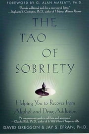 The Tao of Sobriety - Helping You to Recover from Alcohol and Drug Addiction ebook by David Gregson,Jay S. Efran,G. Alan Marlatt