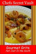 Gourmet Grits: Not Just In the South ebook by Chefs Secret Vault