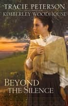 Beyond the Silence ebook by Tracie Peterson, Kimberley Woodhouse