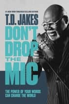 Don't Drop the Mic - The Power of Your Words Can Change the World ebook by T. D. Jakes
