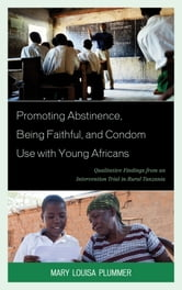Promoting Abstinence, Being Faithful, and Condom Use with Young Africans - Qualitative Findings from an Intervention Trial in Rural Tanzania ebook by Mary Louisa Plummer