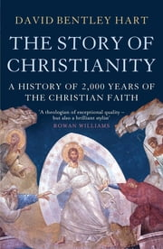 The Story of Christianity - A History of 2000 Years of the Christian Faith ebook by David Bentley Hart