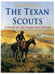 The Texan Scouts / A Story of the Alamo and Goliad ebook by Joseph A. Altsheler