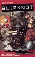 Slipknot - Inside the Sickness, Behind the Masks With an Intro by Ozzy Osbourne and Afterword by Gene Simmons ebook by