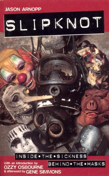 Slipknot - Inside the Sickness, Behind the Masks With an Intro by Ozzy Osbourne and Afterword by Gene Simmons ebook by Jason Arnopp