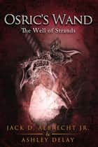 The Well of Strands - Osric's Wand, #3 ebook by Jack D. ALBRECHT Jr., Ashley Delay