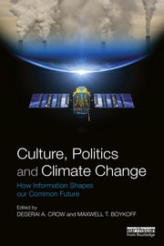 Culture, Politics and Climate Change - How Information Shapes our Common Future ebook by Deserai A. Crow,Maxwell T. Boykoff