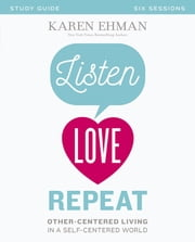 Listen, Love, Repeat Study Guide - Other-Centered Living in a Self-Centered World ebook by Karen Ehman