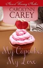 My Cupcake, My Love ebook by Carolynn Carey