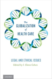 The Globalization of Health Care - Legal and Ethical Issues ebook by I. Glenn Cohen