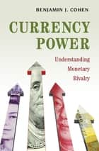 Currency Power - Understanding Monetary Rivalry ebook by Benjamin J. Cohen