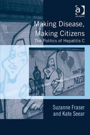 Making Disease, Making Citizens - The Politics of Hepatitis C ebook by Dr Kate Seear,Assoc Prof Suzanne Fraser