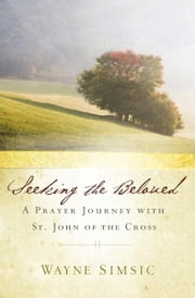 Seeking the Beloved: A Prayer Journey with St. John of the Cross ebook by Wayne Simsic