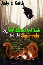 The Wicked Witch and the Squirrels ebook by Judy, Keith