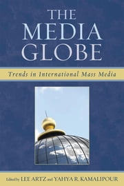 The Media Globe - Trends in International Mass Media ebook by Yahya R. Kamalipour,Cees J. Hamelink,Lyombe S. Eko,Cees J. Hamelink,Joe F. Khalil,Alan Knight,Marwan M. Kraidy,José-Carlos Lozano,Kuldip R. Rampal,Jeanette Steemers,Lee Artz, Professor of Media Studies at Purdue University Northwest