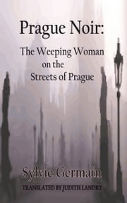 Prague Noir - The Weeping Woman on the Streets of Prague ebook by Sylvie Germain,Judith Landry