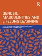 Gender, Masculinities and Lifelong Learning ebook by Marion Bowl,Robert Tobias,Jennifer Leahy,Graeme Ferguson,Jeffrey Gage