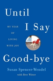 Until I Say Good-Bye - My Year of Living with Joy ebook by Susan Spencer-Wendel,Bret Witter