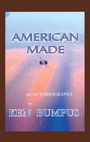 AMERICAN MADE - An AUTOBIOGRAPHY ebook by Ken Bumpus