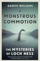 A Monstrous Commotion - The Mysteries of Loch Ness ebook by Gareth Williams