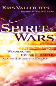 Spirit Wars - Winning the Invisible Battle Against Sin and the Enemy ebook by Kris Vallotton