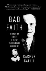 Bad Faith - A Forgotten History of Family, Fatherland and Vichy France ebook by Carmen Callil